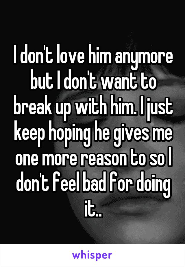 I don't love him anymore but I don't want to break up with him. I just keep hoping he gives me one more reason to so I don't feel bad for doing it..