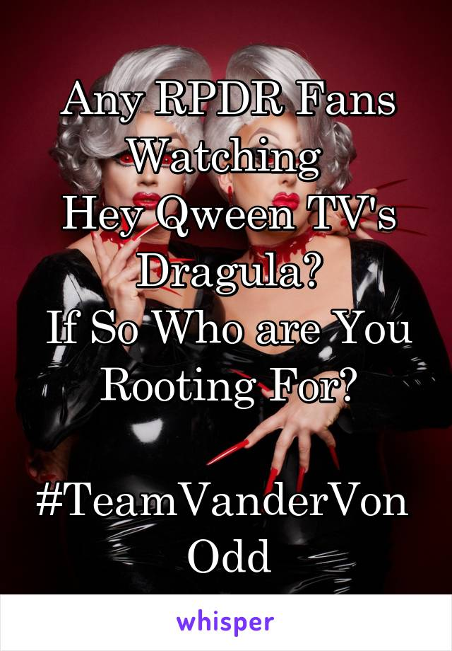 Any RPDR Fans Watching  Hey Qween TV's Dragula? If So Who are You Rooting For?  #TeamVanderVon  Odd