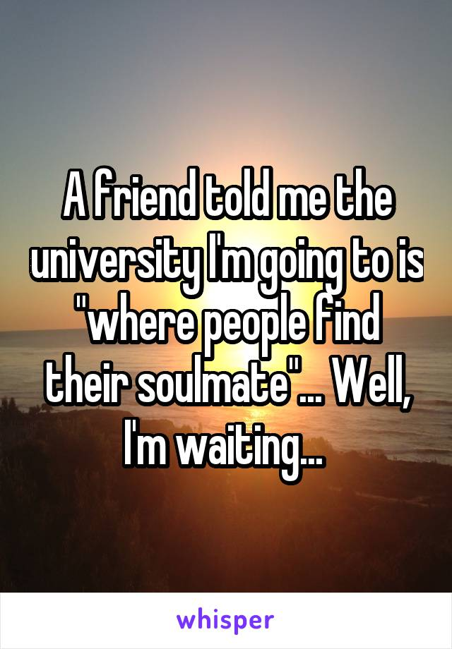 "A friend told me the university I'm going to is ""where people find their soulmate""... Well, I'm waiting..."