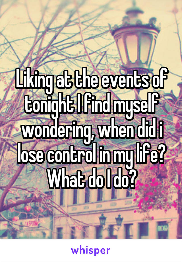 Liking at the events of tonight I find myself wondering, when did i lose control in my life? What do I do?