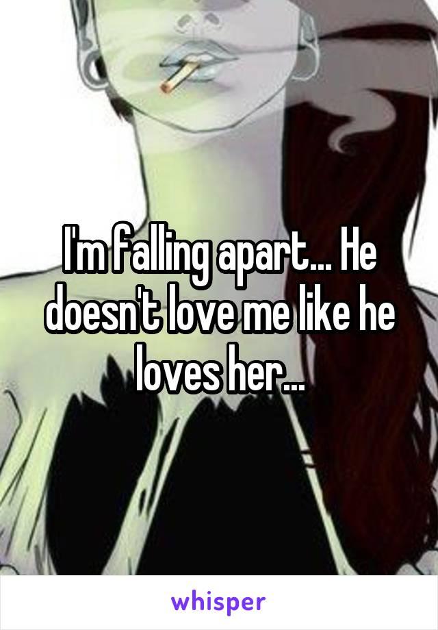 I'm falling apart... He doesn't love me like he loves her...