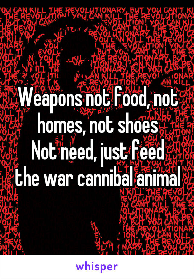 Weapons not food, not homes, not shoes Not need, just feed the war cannibal animal