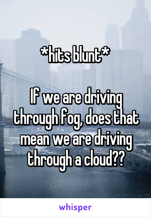 *hits blunt*   If we are driving through fog, does that mean we are driving through a cloud??