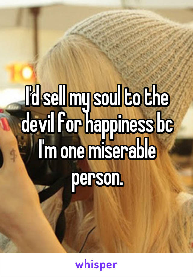 I'd sell my soul to the devil for happiness bc I'm one miserable person.