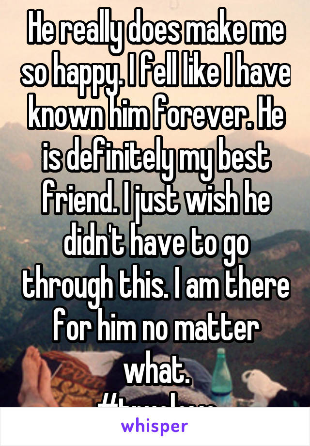 He really does make me so happy. I fell like I have known him forever. He is definitely my best friend. I just wish he didn't have to go through this. I am there for him no matter what. #truelove