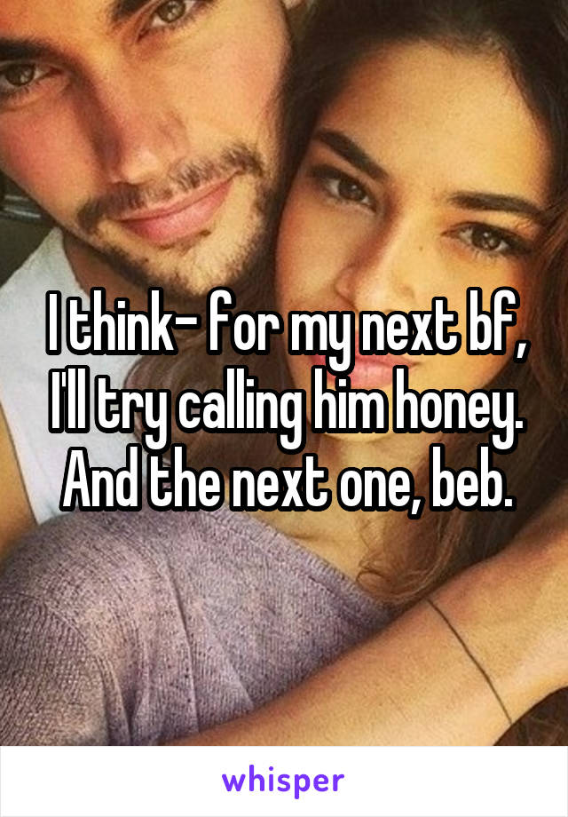 I think- for my next bf, I'll try calling him honey. And the next one, beb.