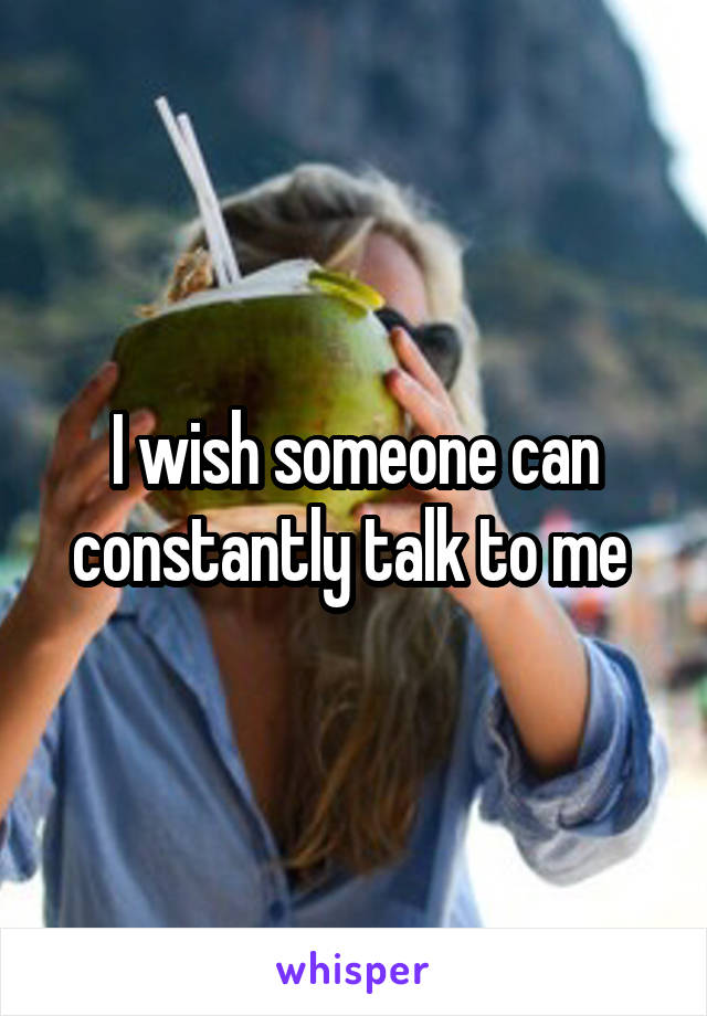I wish someone can constantly talk to me