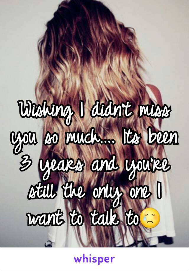 Wishing I didn't miss you so much.... Its been 3 years and you're still the only one I want to talk to😢