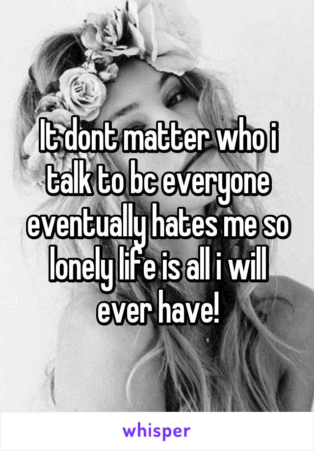 It dont matter who i talk to bc everyone eventually hates me so lonely life is all i will ever have!