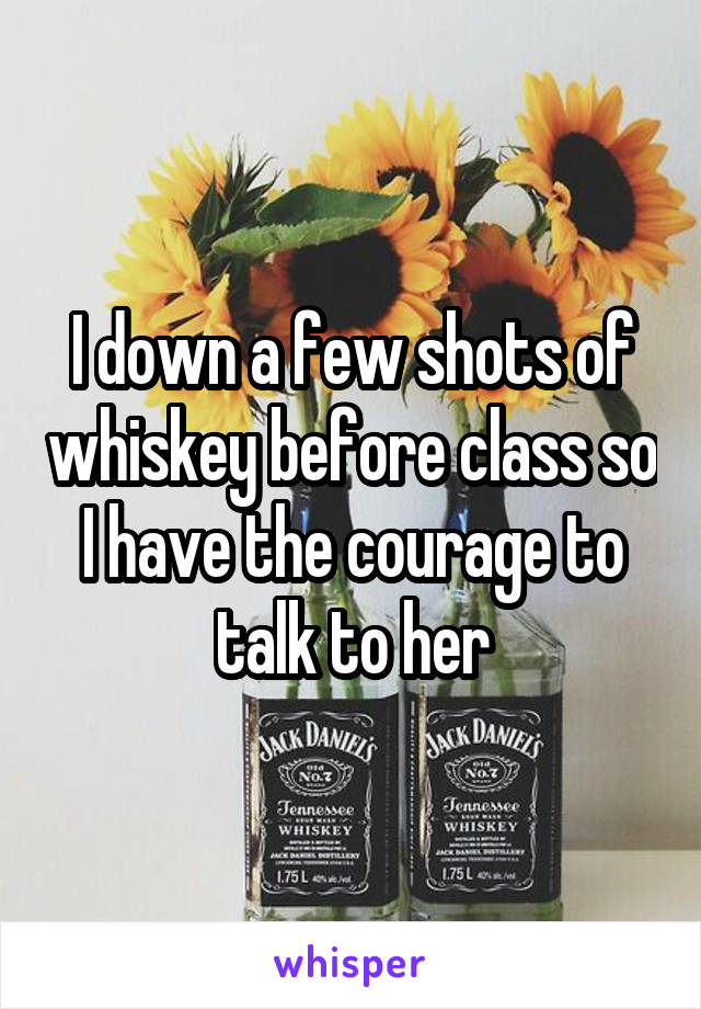 I down a few shots of whiskey before class so I have the courage to talk to her