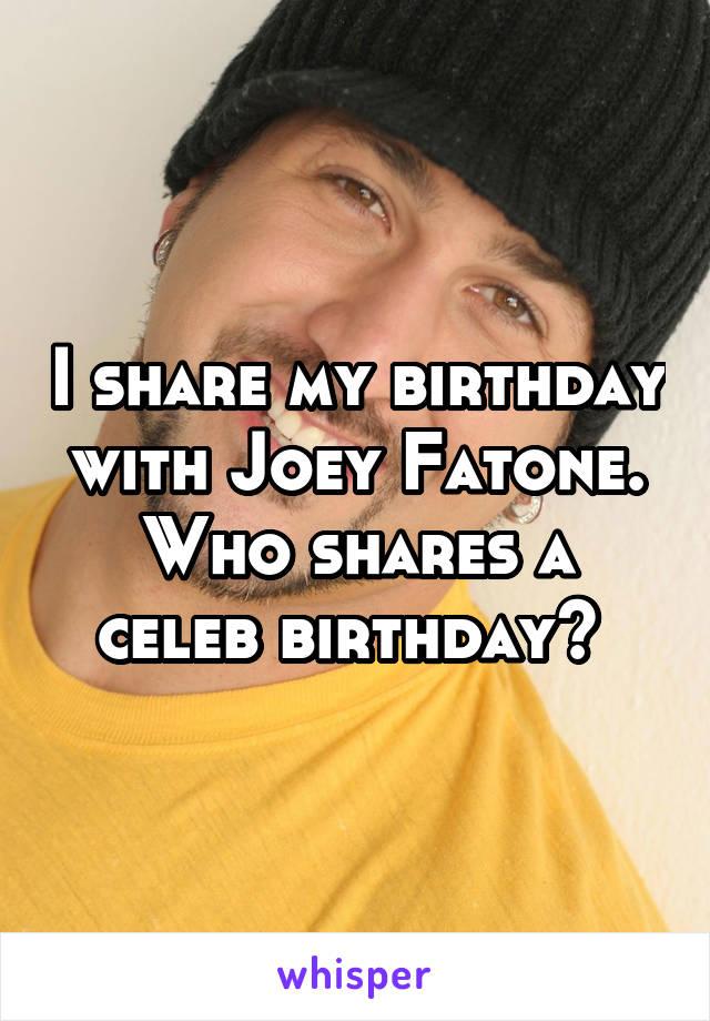 I share my birthday with Joey Fatone. Who shares a celeb birthday?