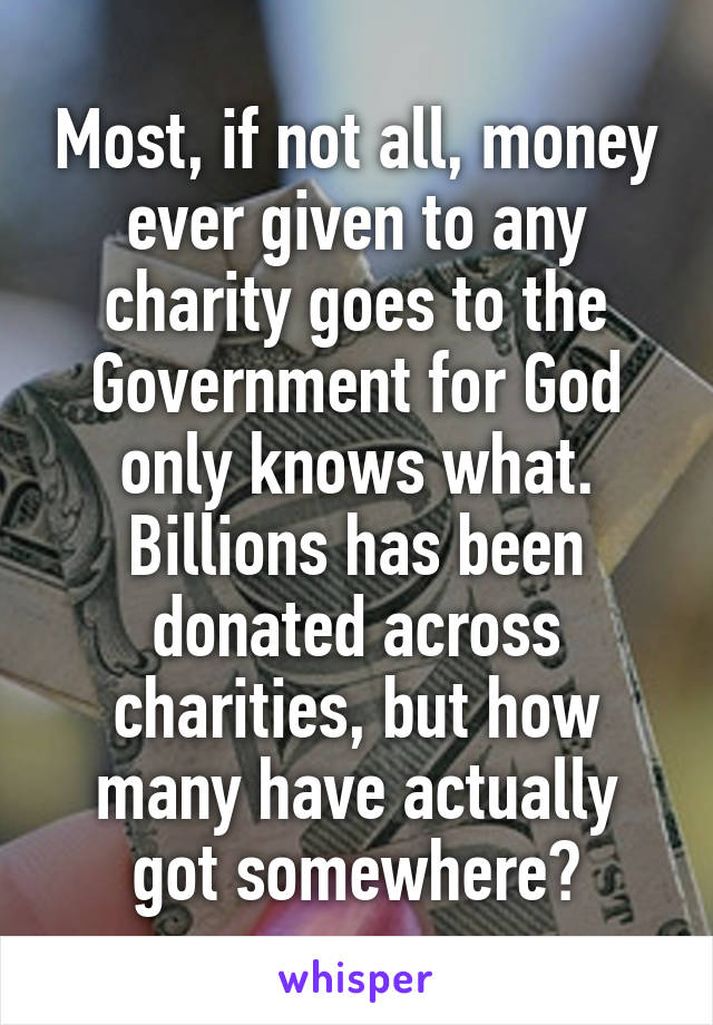 Most, if not all, money ever given to any charity goes to the Government for God only knows what. Billions has been donated across charities, but how many have actually got somewhere?