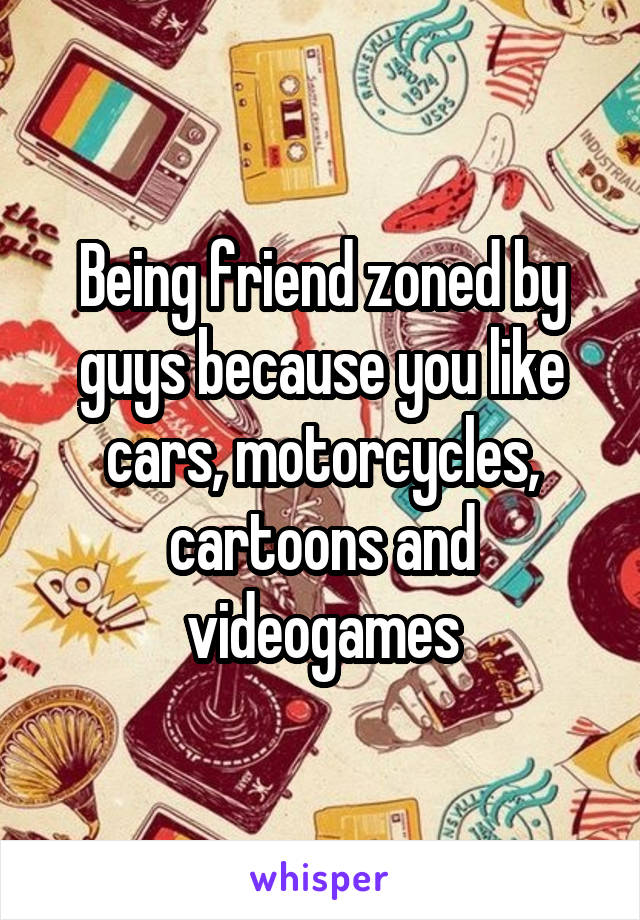 Being friend zoned by guys because you like cars, motorcycles, cartoons and videogames