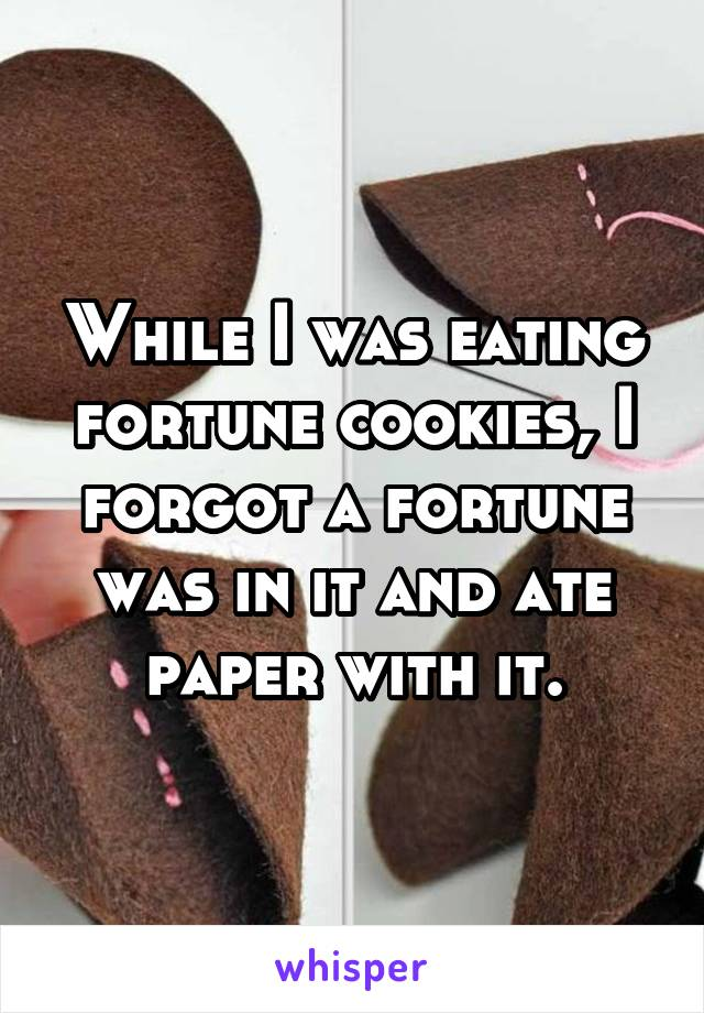 While I was eating fortune cookies, I forgot a fortune was in it and ate paper with it.