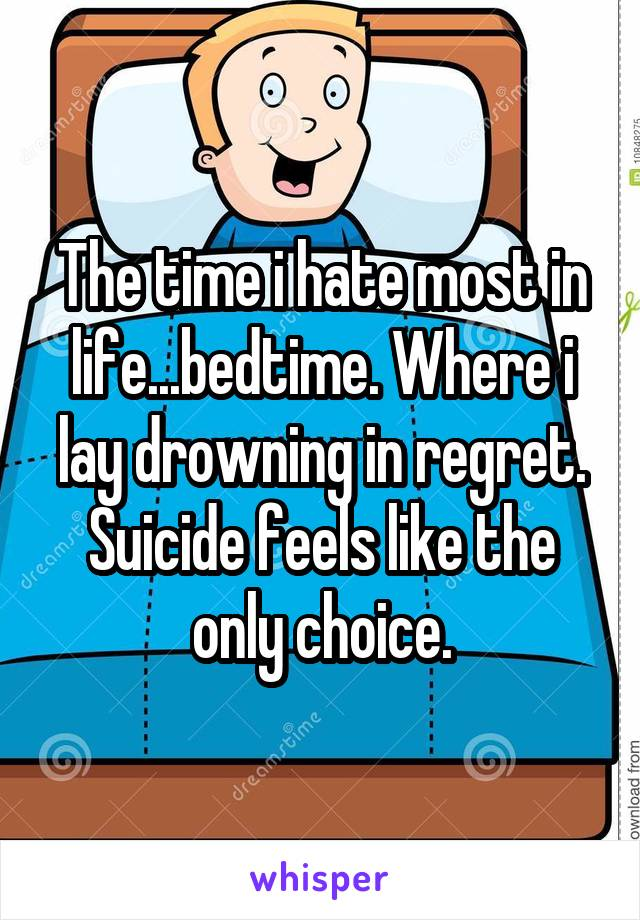The time i hate most in life...bedtime. Where i lay drowning in regret. Suicide feels like the only choice.