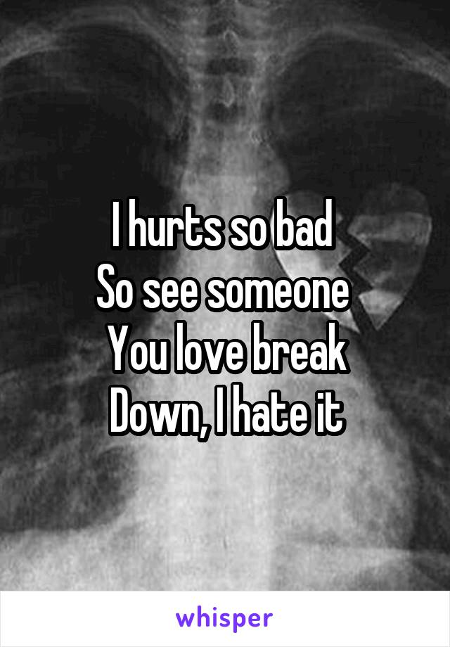 I hurts so bad  So see someone  You love break Down, I hate it