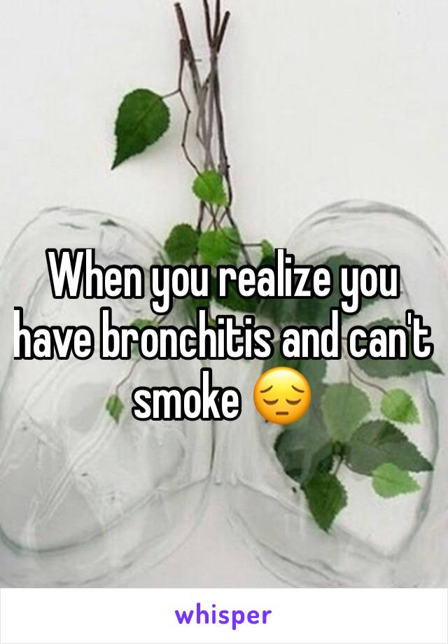 When you realize you have bronchitis and can't smoke 😔