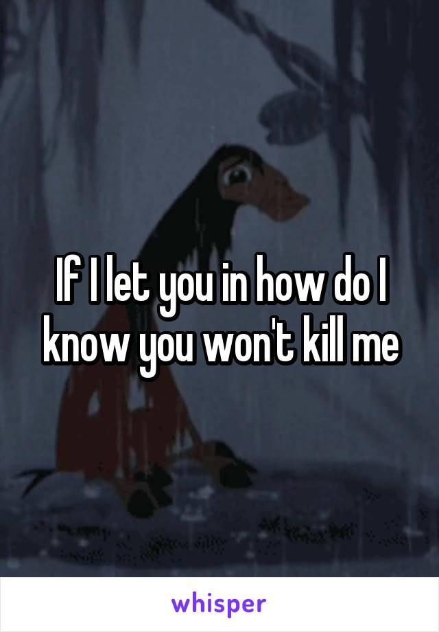 If I let you in how do I know you won't kill me