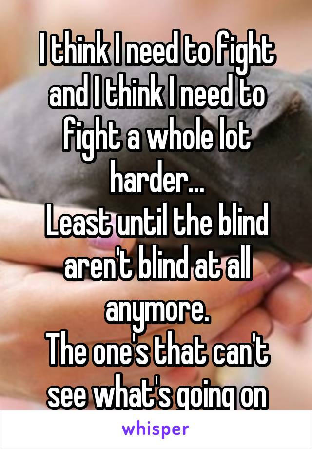 I think I need to fight and I think I need to fight a whole lot harder... Least until the blind aren't blind at all anymore. The one's that can't see what's going on