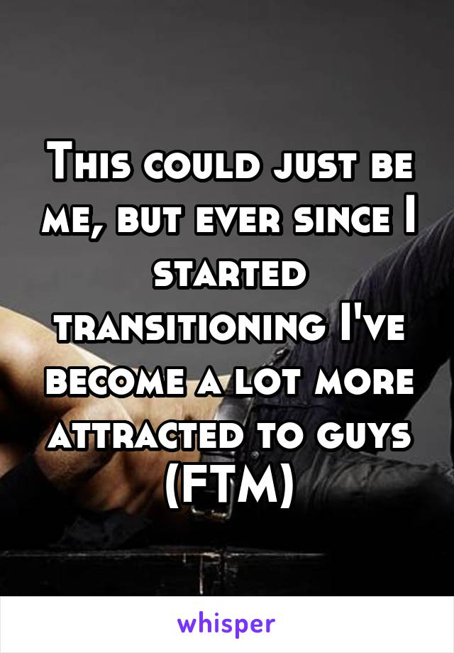 This could just be me, but ever since I started transitioning I've become a lot more attracted to guys (FTM)