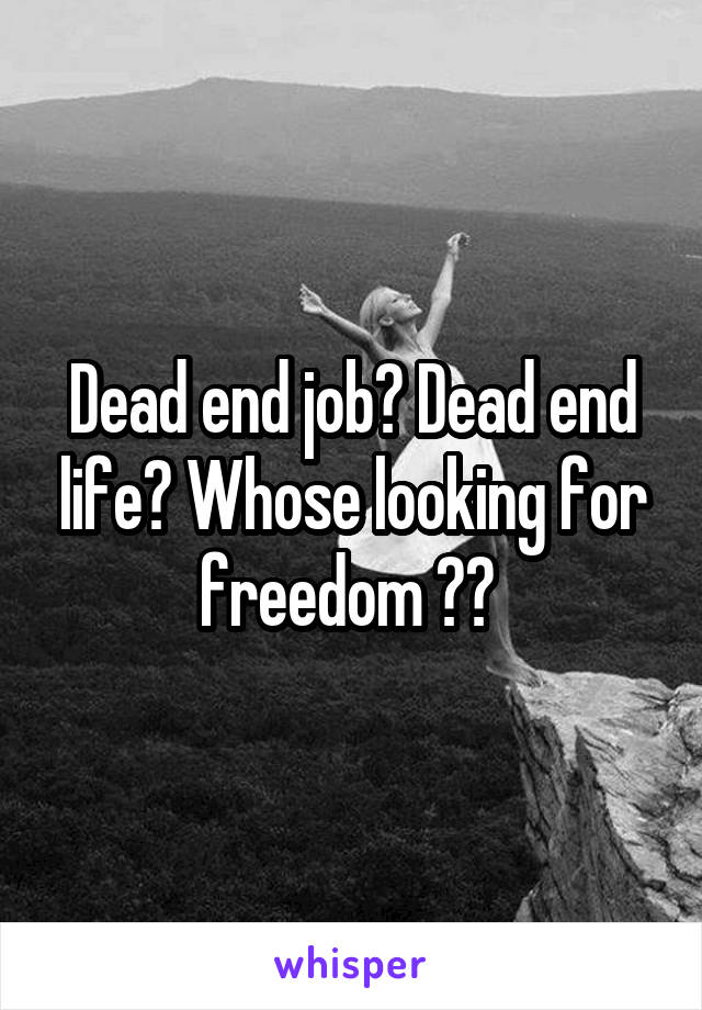 Dead end job? Dead end life? Whose looking for freedom ??