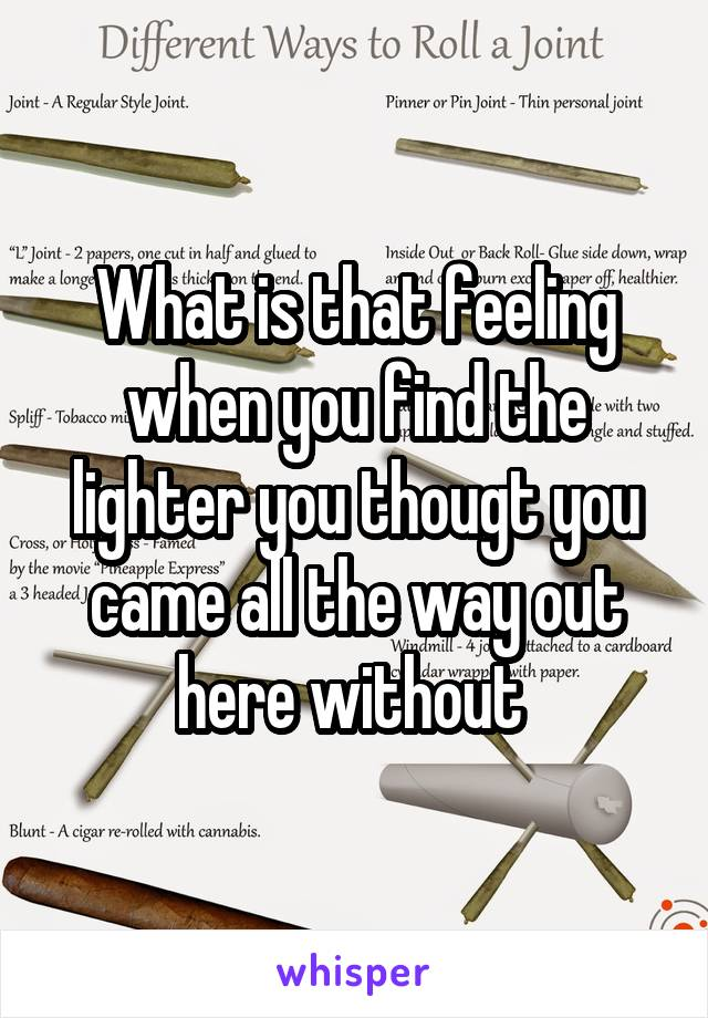 What is that feeling when you find the lighter you thougt you came all the way out here without