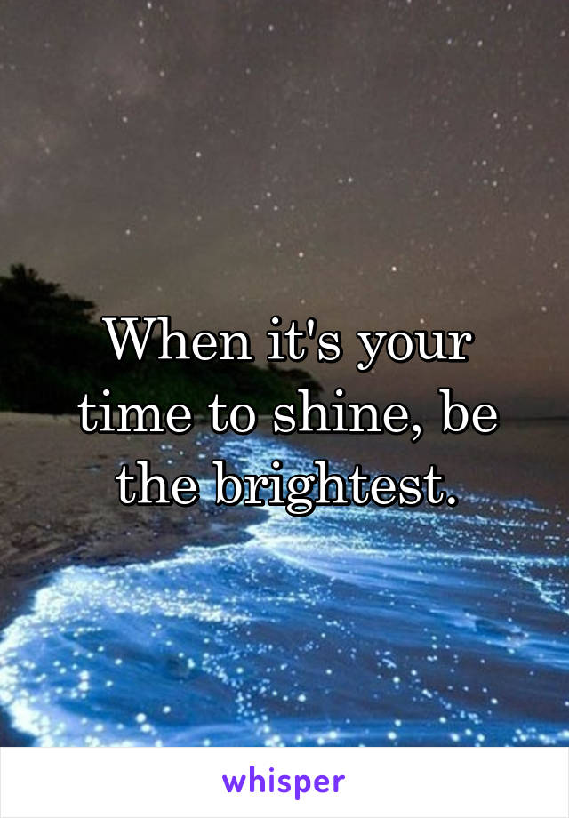 When it's your time to shine, be the brightest.