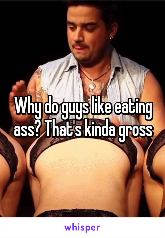 Why do guys like eating ass? That's kinda gross