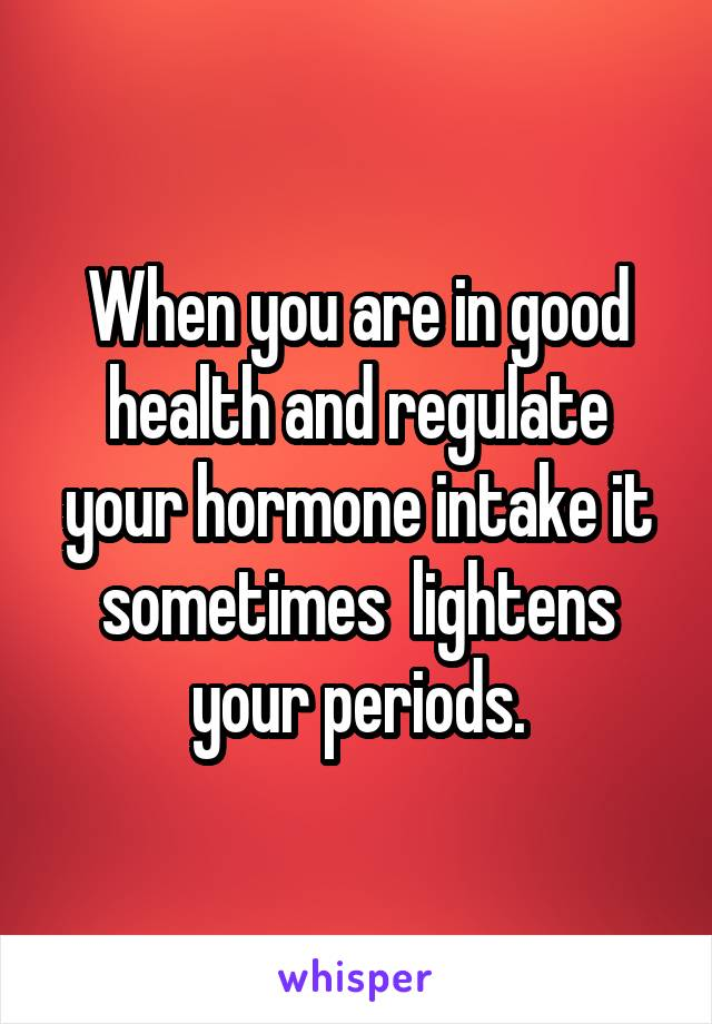 When you are in good health and regulate your hormone intake it sometimes  lightens your periods.