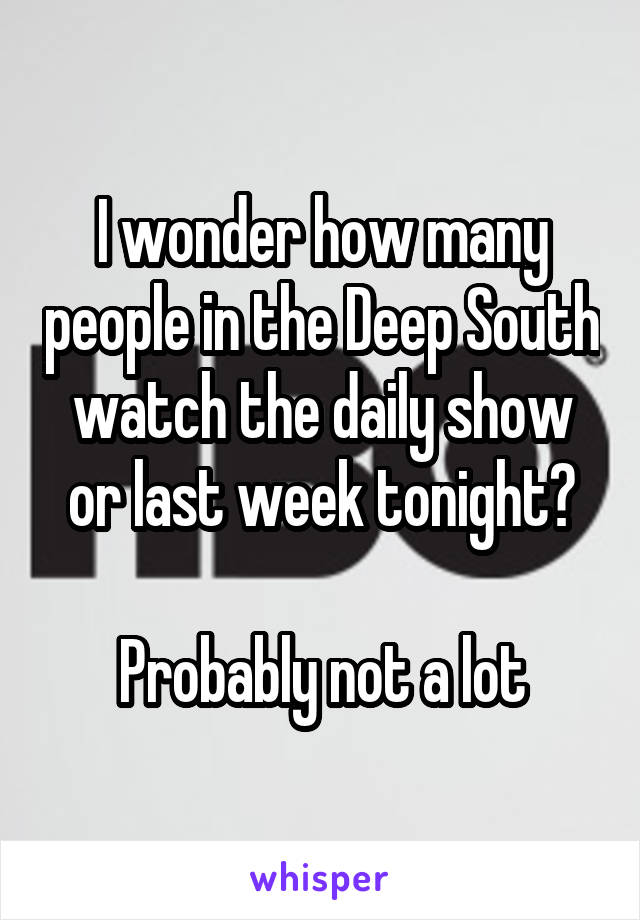 I wonder how many people in the Deep South watch the daily show or last week tonight?  Probably not a lot