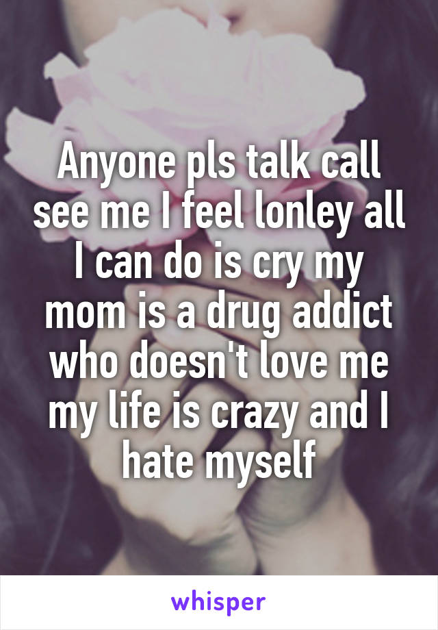 Anyone pls talk call see me I feel lonley all I can do is cry my mom is a drug addict who doesn't love me my life is crazy and I hate myself