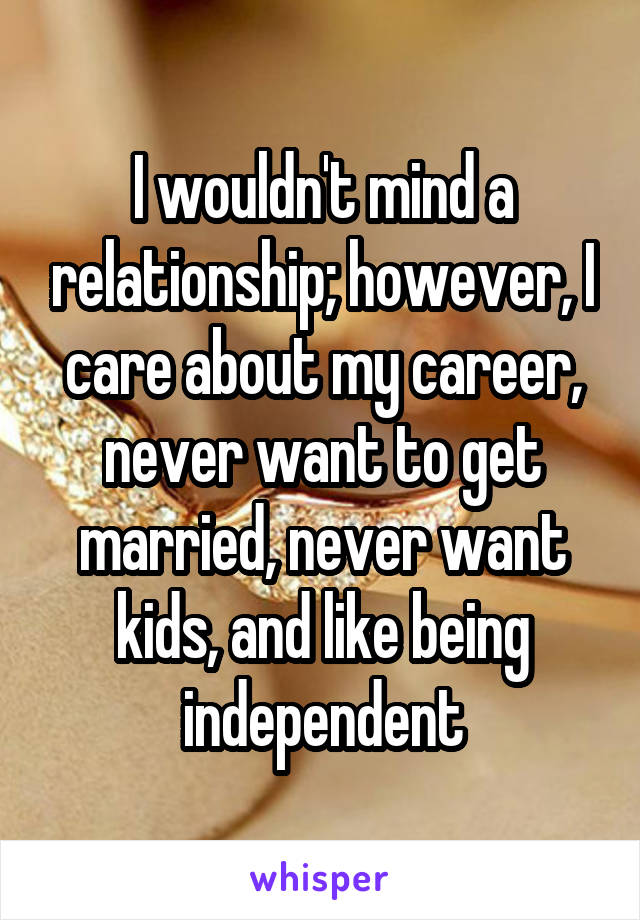 I wouldn't mind a relationship; however, I care about my career, never want to get married, never want kids, and like being independent