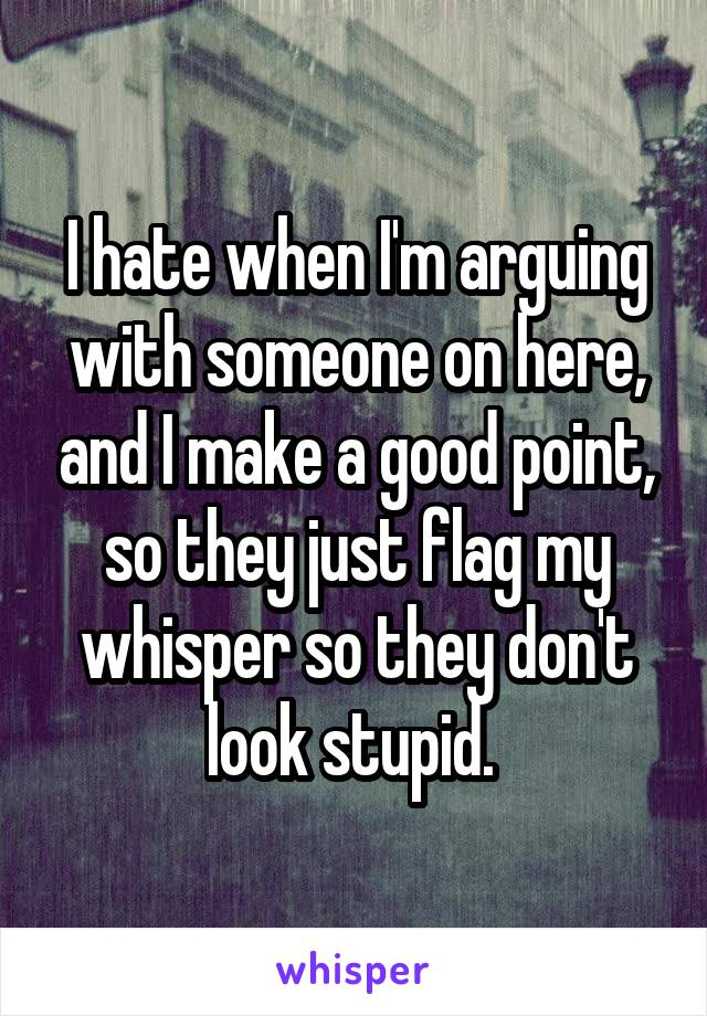 I hate when I'm arguing with someone on here, and I make a good point, so they just flag my whisper so they don't look stupid.