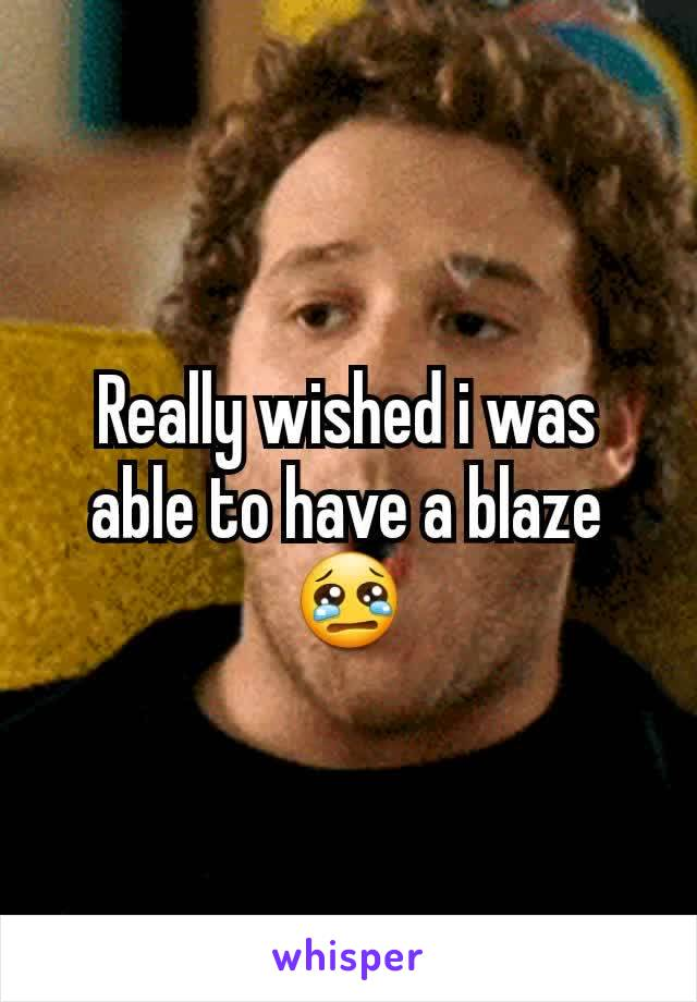 Really wished i was able to have a blaze 😢