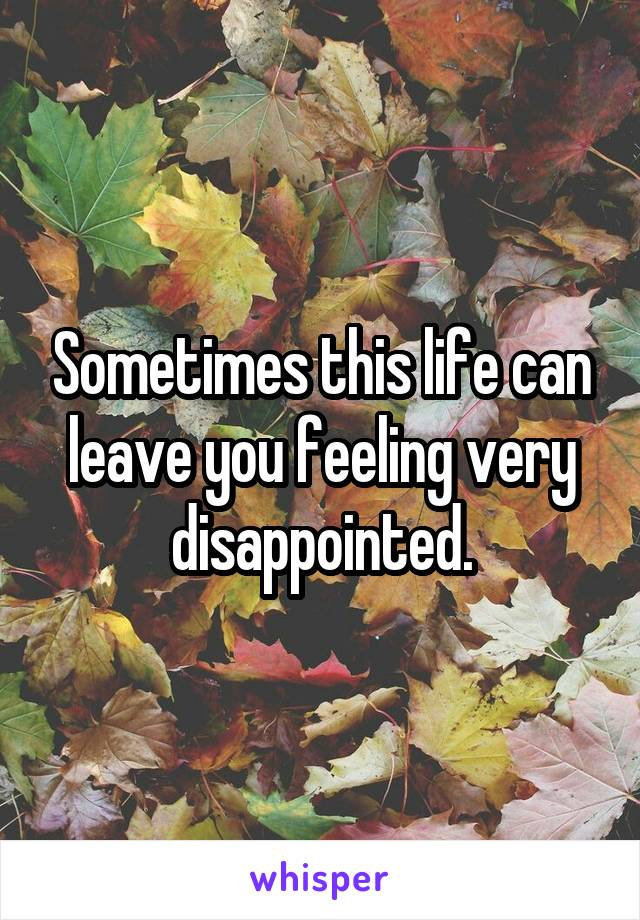 Sometimes this life can leave you feeling very disappointed.