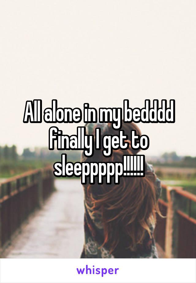 All alone in my bedddd finally I get to sleeppppp!!!!!!