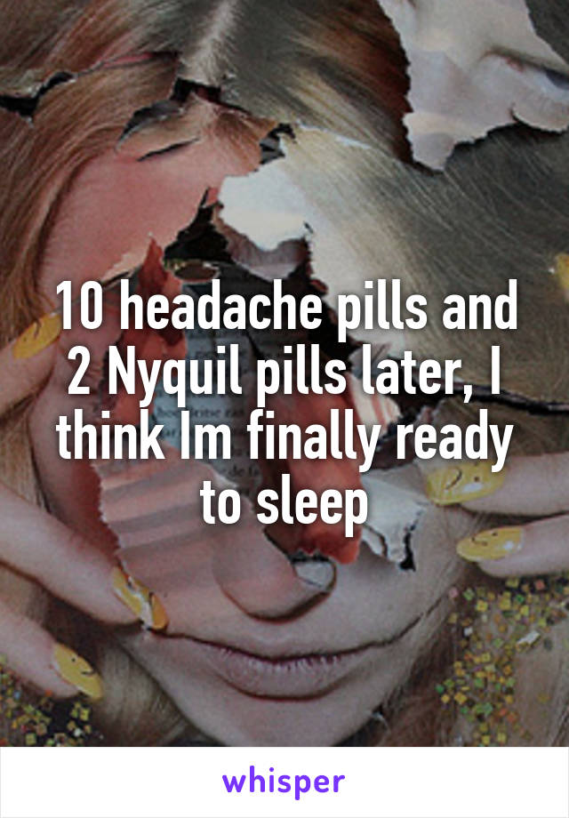 10 headache pills and 2 Nyquil pills later, I think Im finally ready to sleep