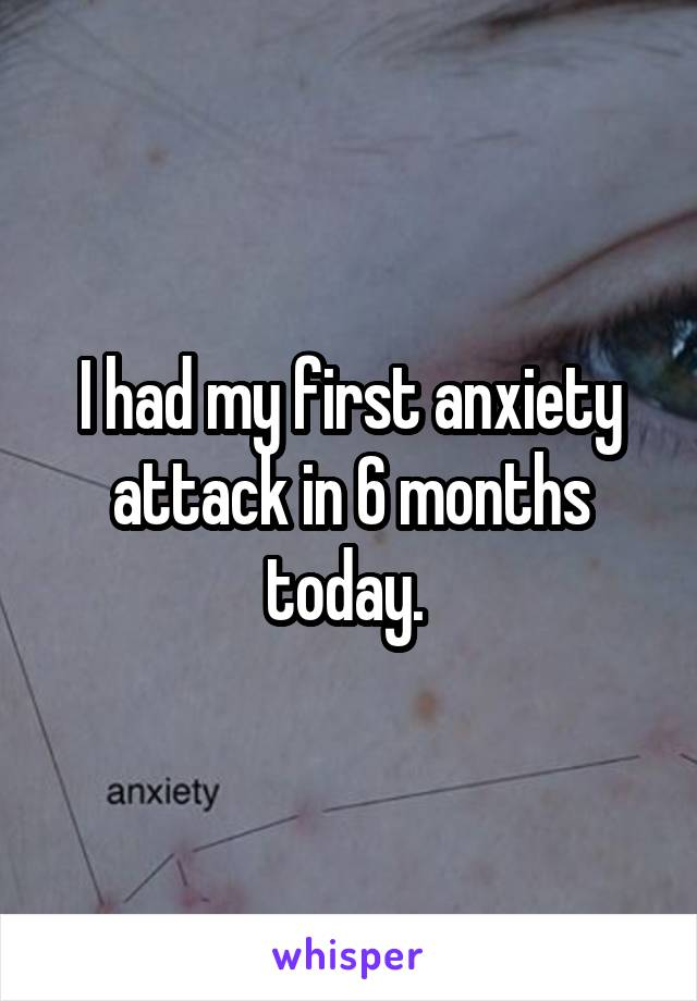 I had my first anxiety attack in 6 months today.