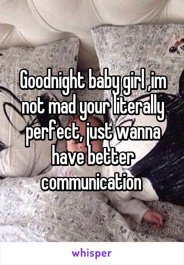 Goodnight baby girl ,im not mad your literally perfect, just wanna have better communication