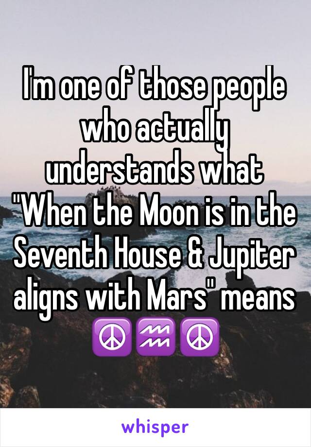 "I'm one of those people who actually understands what  ""When the Moon is in the Seventh House & Jupiter aligns with Mars"" means ☮️♒️☮️"