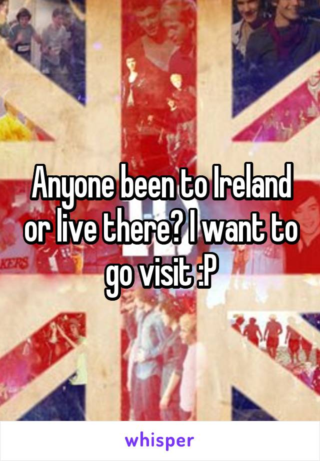 Anyone been to Ireland or live there? I want to go visit :P