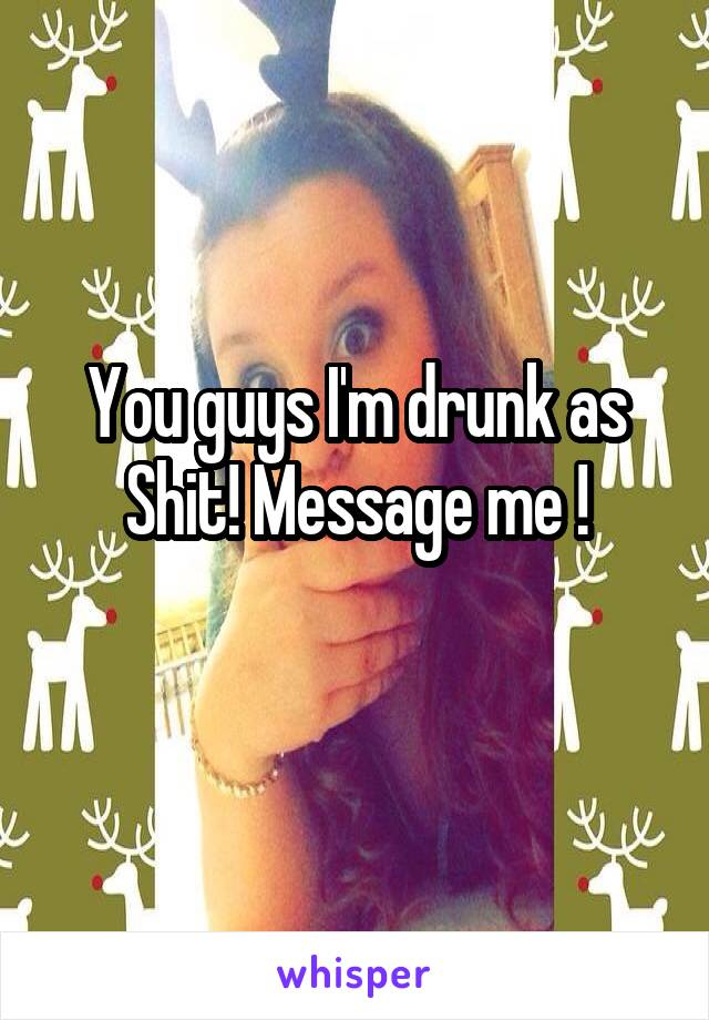 You guys I'm drunk as Shit! Message me !