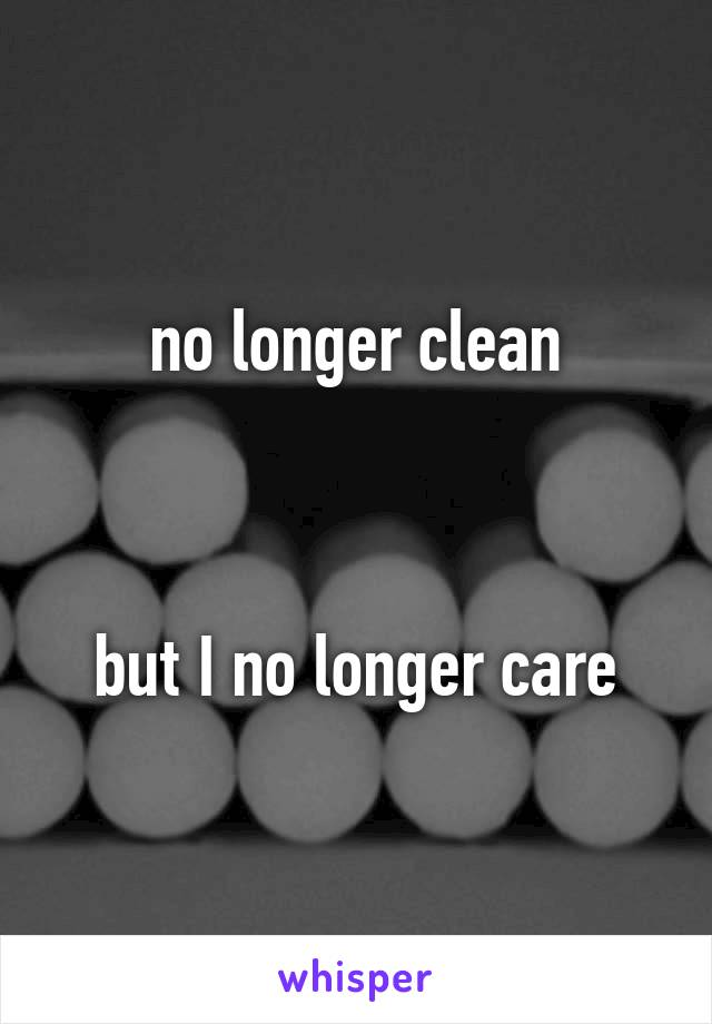 no longer clean    but I no longer care