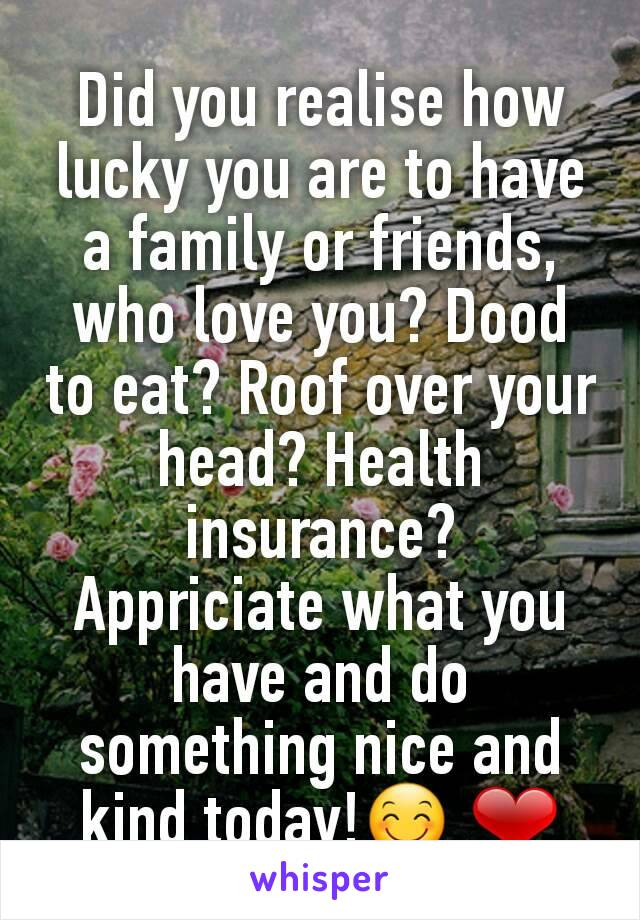 Did you realise how lucky you are to have a family or friends, who love you? Dood to eat? Roof over your head? Health insurance? Appriciate what you have and do something nice and kind today!😊 ❤