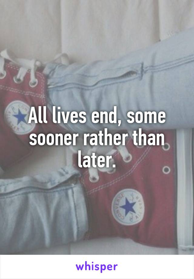 All lives end, some sooner rather than later.