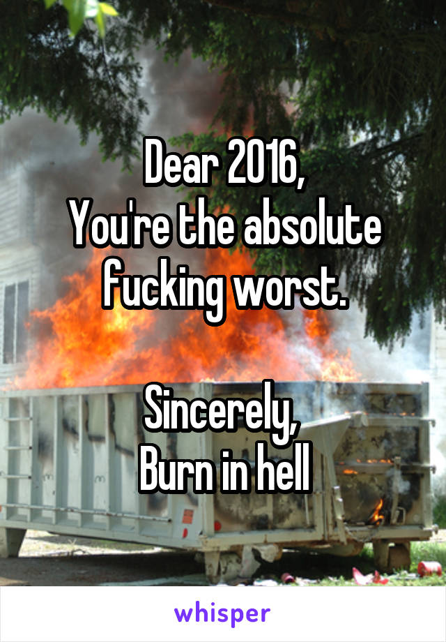 Dear 2016, You're the absolute fucking worst.  Sincerely,  Burn in hell