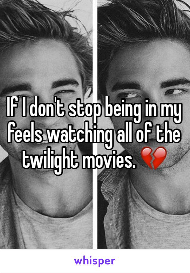 If I don't stop being in my feels watching all of the twilight movies. 💔