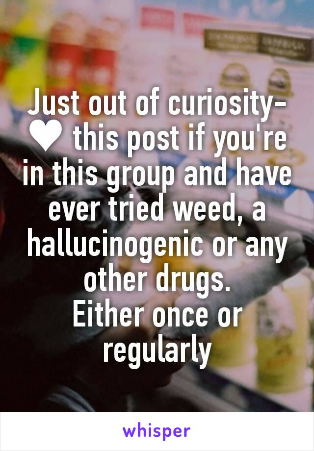 Just out of curiosity- ♥ this post if you're in this group and have ever tried weed, a hallucinogenic or any other drugs. Either once or regularly