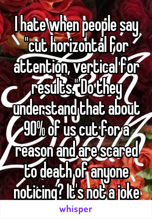 "I hate when people say ""cut horizontal for attention, vertical for results."" Do they understand that about 90% of us cut for a reason and are scared to death of anyone noticing? It's not a joke"