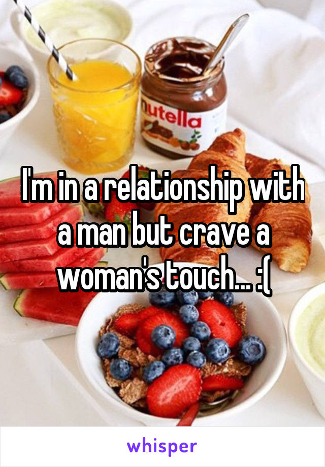 I'm in a relationship with a man but crave a woman's touch... :(